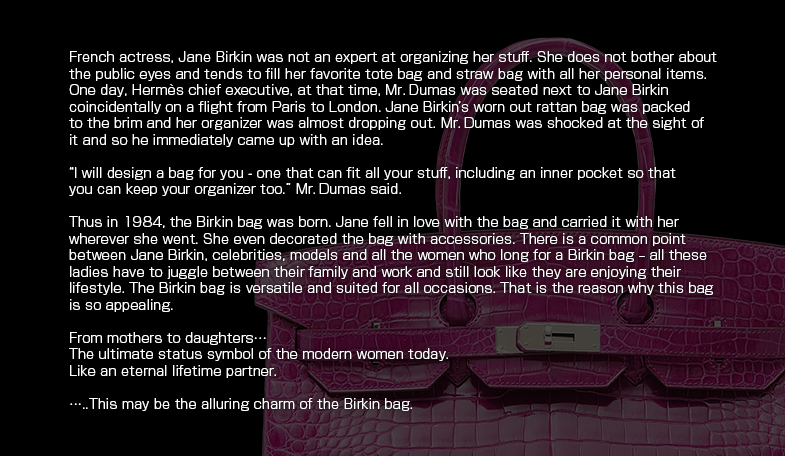 "French actress, Jane Birkin was not an expert at organizing her stuff. She does not bother about the public eyes and tends to fill her favorite tote bag and straw bag with all her personal items. One day, Hermes chief executive, at that time, Mr. Dumas was seated next to Jane Birkin coincidentally on a flight from Paris to London. Jane Birkin's worn out rattan bag was packed to the brim and her organizer was almost dropping out. Mr. Dumas was shocked at the sight of it and so he immediately came up with an idea. ""I will design a bag for you - one that can fit all your stuff, including an inner pocket so that you can keep your organizer too."" Mr. Dumas said. Thus in 1984, the Birkin bag was born. Jane fell in love with the bag and carried it with her wherever she went. She even decorated the bag with accessories. There is a common point between Jane Birkin, celebrities, models and all the women who long for a Birkin bag ? all these ladies have to juggle between their family and work and still look like they are enjoying their lifestyle. The Birkin bag is versatile and suited for all occasions. That is the reason why this bag is so appealing. From mothers to daughters… The ultimate status symbol of the modern women today.  Like an eternal lifetime partner. ……This may be the alluring charm of the Birkin bag."