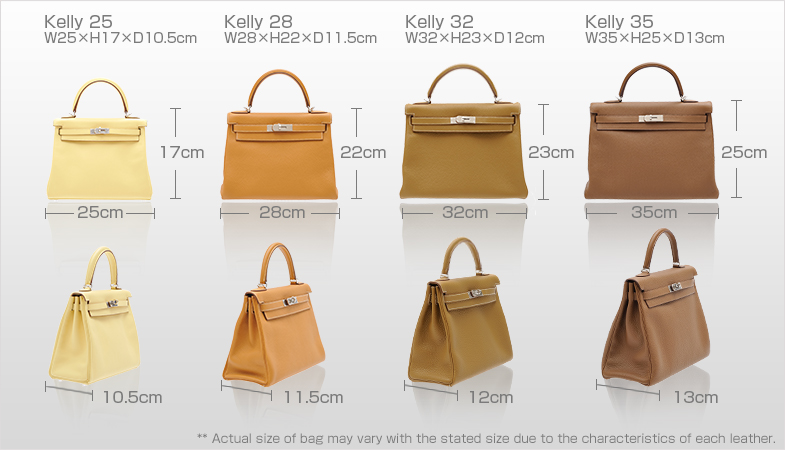 Kelly25:W25×H17×D7cm Kelly28:W28×H22×D10cm Kelly32:W32×H23×D10.5cm Kelly35:W35×H24×D12cm ** Actual size of bag may vary with the stated size due to the characteristics of each leather.